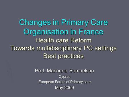 Changes in Primary Care Organisation in France Health care Reform Towards multidisciplinary PC settings Best practices Prof. Marianne Samuelson Cyprus.