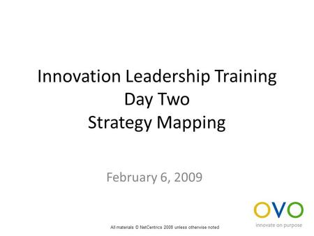 Innovation Leadership Training Day Two Strategy Mapping February 6, 2009 All materials © NetCentrics 2008 unless otherwise noted.