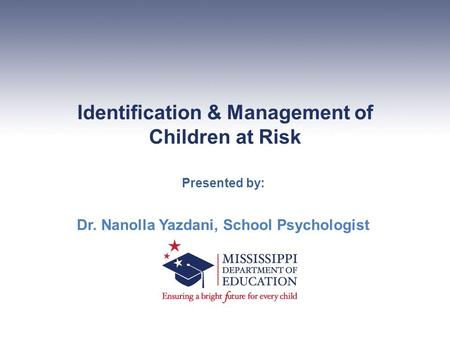 Identification & Management of Children at Risk Presented by: Dr. Nanolla Yazdani, School Psychologist.