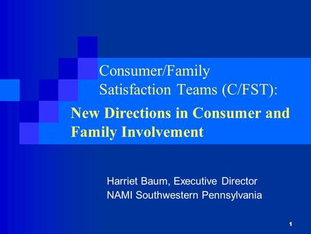 1 Consumer/Family Satisfaction Teams (C/FST): Harriet Baum, Executive Director NAMI Southwestern Pennsylvania New Directions in Consumer and Family Involvement.