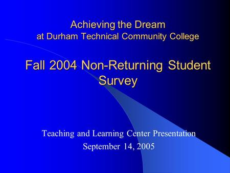 Achieving the Dream at Durham Technical Community College Teaching and Learning Center Presentation September 14, 2005 Fall 2004 Non-Returning Student.
