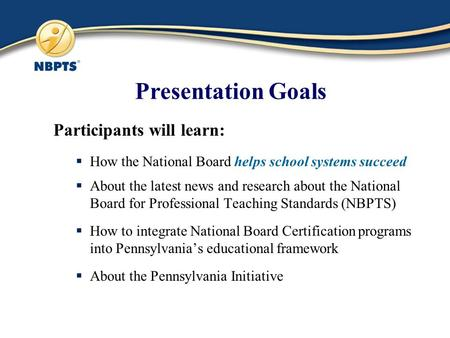 Presentation Goals Participants will learn:  How the National Board helps school systems succeed  About the latest news and research about the National.