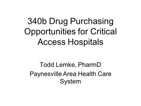 340b Drug Purchasing Opportunities for Critical Access Hospitals Todd Lemke, PharmD Paynesville Area Health Care System.