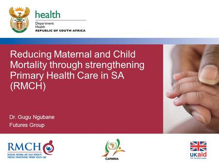 Reducing Maternal and Child Mortality through strengthening Primary Health Care in SA (RMCH) Dr. Gugu Ngubane Futures Group.