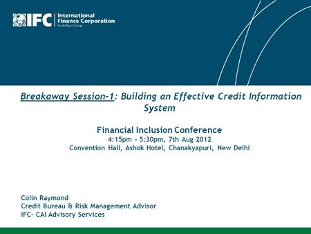 Breakaway Session-1: Building an Effective Credit Information System Financial Inclusion Conference 4:15pm – 5:30pm, 7th Aug 2012 Convention Hall, Ashok.