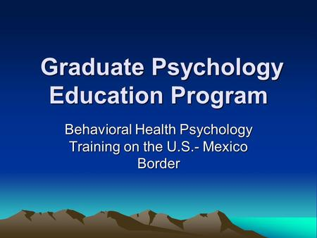 Graduate Psychology Education Program Graduate Psychology Education Program Behavioral Health Psychology Training on the U.S.- Mexico Border.