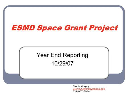 ESMD Space Grant Project Year End Reporting 10/29/07 Gloria Murphy 321-867-8934.
