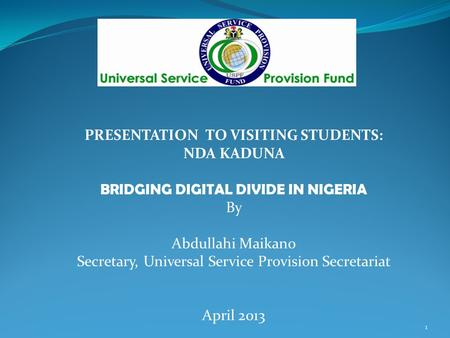 PRESENTATION TO VISITING STUDENTS: NDA KADUNA BRIDGING DIGITAL DIVIDE IN NIGERIA By Abdullahi Maikano Secretary, Universal Service Provision Secretariat.