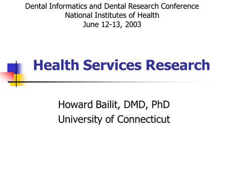 Health Services Research Howard Bailit, DMD, PhD University of Connecticut Dental Informatics and Dental Research Conference National Institutes of Health.
