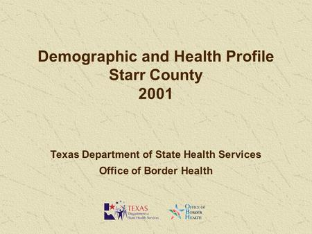 Demographic and Health Profile Starr County 2001 Texas Department of State Health Services Office of Border Health.