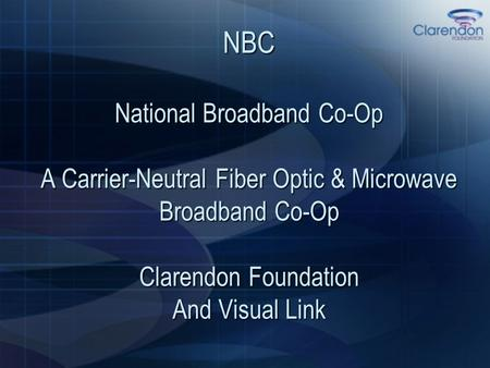 NBC National Broadband Co-Op A Carrier-Neutral Fiber Optic & Microwave Broadband Co-Op Clarendon Foundation And Visual Link.