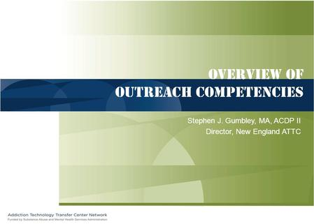 Overview of Outreach competencies Stephen J. Gumbley, MA, ACDP II Director, New England ATTC.