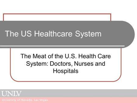 The US Healthcare System The Meat of the U.S. Health Care System: Doctors, Nurses and Hospitals.