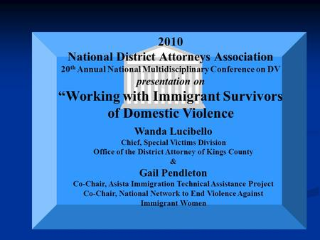"2010 National District Attorneys Association 20 th Annual National Multidisciplinary Conference on DV presentation on ""Working with Immigrant Survivors."