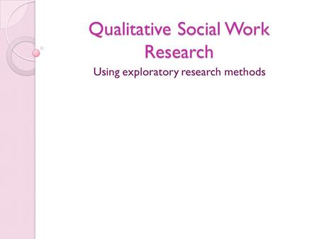 Qualitative Social Work Research Using exploratory research methods.