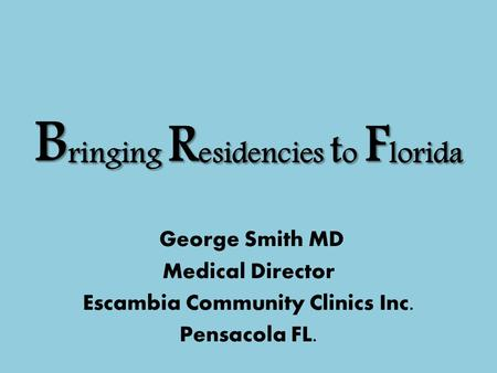 B ringing R esidencies t o F lorida George Smith MD Medical Director Escambia Community Clinics Inc. Pensacola FL.