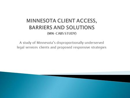 MINNESOTA CLIENT ACCESS, BARRIERS AND SOLUTIONS (MN-CABS STUDY) A study of Minnesota's disproportionally underserved legal services clients and proposed.