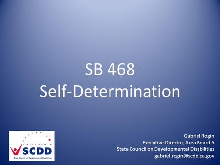 SB 468 Self-Determination Gabriel Rogin Executive Director, Area Board 5 State Council on Developmental Disabilities