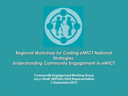 Regional Workshop for Costing eMTCT National Strategies: Understanding Community Engagement in eMTCT Community Engagement Working Group Lucy Ghati, NEPHAK/GSG.