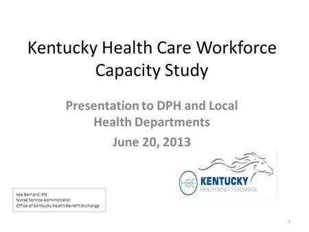 Kentucky Health Care Workforce Capacity Study Presentation to DPH and Local Health Departments June 20, 2013 1 Lee Barnard, RN Nurse Service Administrator.