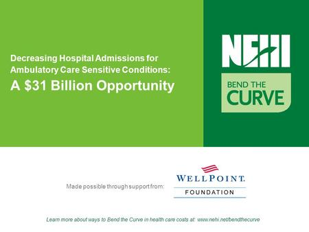 Learn more about ways to Bend the Curve in health care costs at: www.nehi.net/bendthecurve Made possible through support from: Decreasing Hospital Admissions.