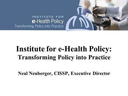 Institute for e-Health Policy: Transforming Policy into Practice Neal Neuberger, CISSP, Executive Director.