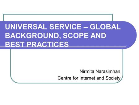 UNIVERSAL SERVICE – GLOBAL BACKGROUND, SCOPE AND BEST PRACTICES Nirmita Narasimhan Centre for Internet and Society.