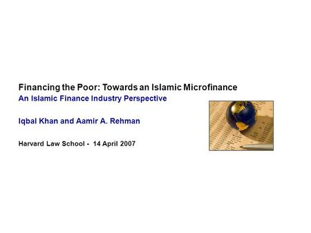 Financing the Poor: Towards an Islamic Microfinance An Islamic Finance Industry Perspective Iqbal Khan and Aamir A. Rehman Harvard Law School - 14 April.