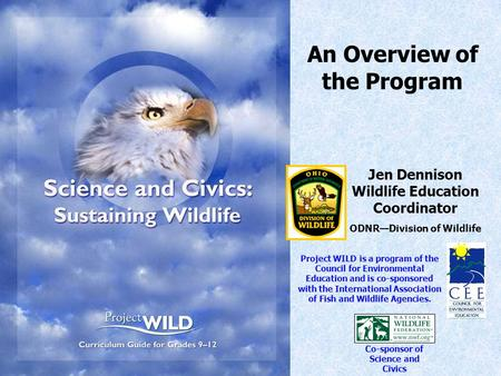 An Overview of the Program Jen Dennison Wildlife Education Coordinator ODNR—Division of Wildlife Project WILD is a program of the Council for Environmental.