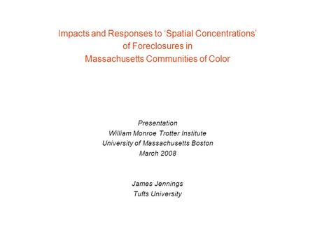 Impacts and Responses to 'Spatial Concentrations' of Foreclosures in Massachusetts Communities of Color Presentation William Monroe Trotter Institute University.