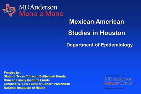 Mexican American Studies in Houston Funded by: State of Texas Tobacco Settlement Funds Duncan Family Institute Funds Caroline W. Law Fund for Cancer Prevention.