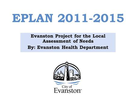 EPLAN 2011-2015 Evanston Project for the Local Assessment of Needs By: Evanston Health Department.