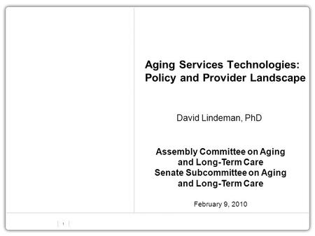 1 Aging Services Technologies: Policy and Provider Landscape David Lindeman, PhD Assembly Committee on Aging and Long-Term Care Senate Subcommittee on.