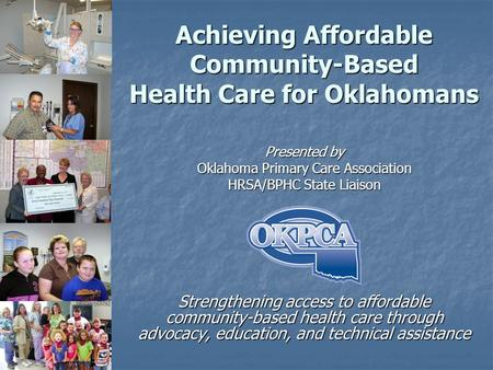 Achieving Affordable Community-Based Health Care for Oklahomans Presented by Oklahoma Primary Care Association HRSA/BPHC State Liaison Strengthening access.