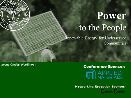 1 Power to the People Renewable Energy for Underserved Communities Conference Sponsor: Networking Reception Sponsor: C AREER C ENTER Image Credits: blueEnergy.