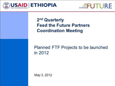 Planned FTF Projects to be launched in 2012 May 3, 2012 2 nd Quarterly Feed the Future Partners Coordination Meeting.