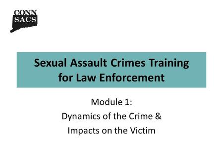 Sexual Assault Crimes Training for Law Enforcement Module 1: Dynamics of the Crime & Impacts on the Victim.