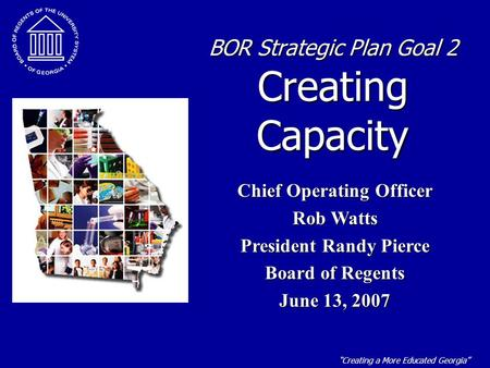 """Creating a More Educated Georgia"" BOR Strategic Plan Goal 2 Creating Capacity Chief Operating Officer Rob Watts President Randy Pierce Board of Regents."