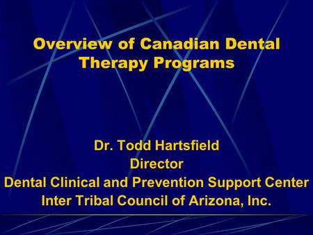 Overview of Canadian Dental Therapy Programs Dr. Todd Hartsfield Director Dental Clinical and Prevention Support Center Inter Tribal Council of Arizona,