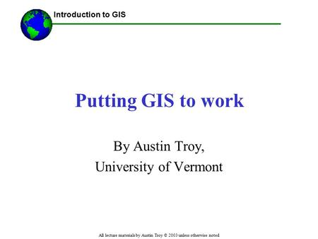 Introduction to GIS All lecture materials by Austin Troy © 2003 unless otherwise noted Putting GIS to work By Austin Troy, University of Vermont.
