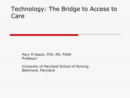Technology: The Bridge to Access to Care Mary R Haack, PhD, RN, FAAN Professor University of Maryland School of Nursing Baltimore, Maryland.