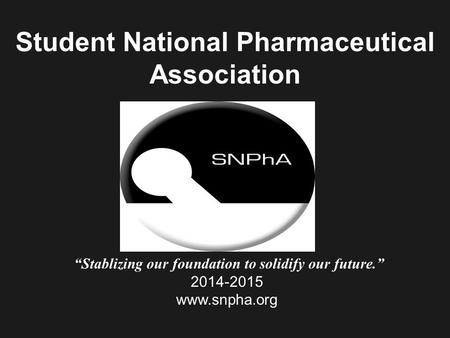 "Student National Pharmaceutical Association ""Stablizing our foundation to solidify our future."" 2014-2015 www.snpha.org."