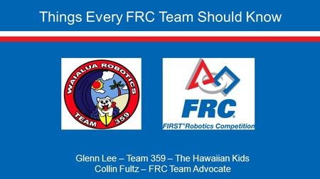 Things Every FRC Team Should Know Glenn Lee – Team 359 – The Hawaiian Kids Collin Fultz – FRC Team Advocate.