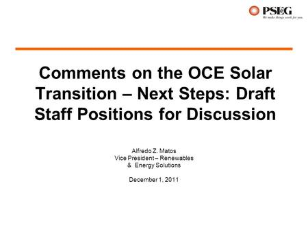 Comments on the OCE Solar Transition – Next Steps: Draft Staff Positions for Discussion Alfredo Z. Matos Vice President – Renewables & Energy Solutions.