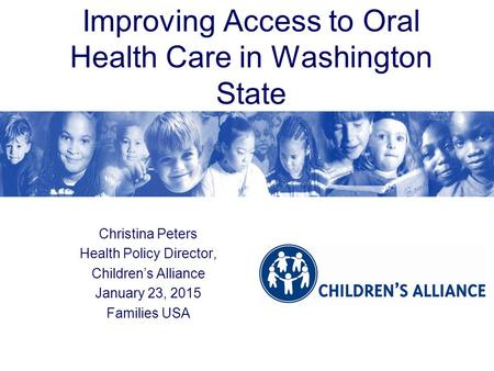Improving Access to Oral Health Care in Washington State Christina Peters Health Policy Director, Children's Alliance January 23, 2015 Families USA.