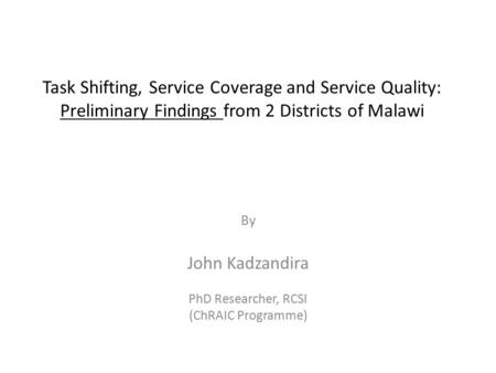 Task Shifting, Service Coverage and Service Quality: Preliminary Findings from 2 Districts of Malawi By John Kadzandira PhD Researcher, RCSI (ChRAIC Programme)