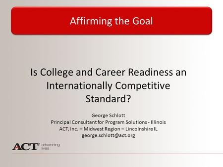 Is College and Career Readiness an Internationally Competitive Standard? George Schlott Principal Consultant for Program Solutions - Illinois ACT, Inc.
