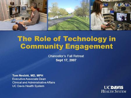 The Role of Technology in Community Engagement Tom Nesbitt, MD, MPH Executive Associate Dean Clinical and Administrative Affairs UC Davis Health System.