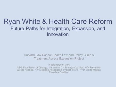 Ryan White & Health Care Reform Future Paths for Integration, Expansion, and Innovation Harvard Law School Health Law and Policy Clinic & Treatment Access.