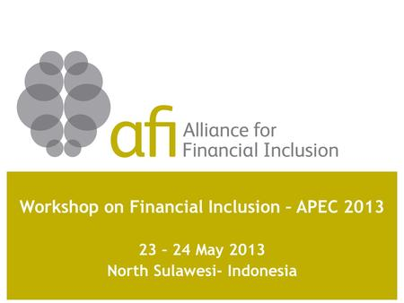 Workshop on Financial Inclusion – APEC 2013 23 – 24 May 2013 North Sulawesi- Indonesia.